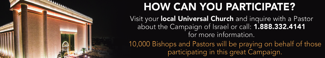 How can you participate? Visit your local Universal Church and inquire with a pastor about the Campaign of Israel call 1-888-332-4141 for more information. 10K bishops and pastors will be praying on behalf of those participating in this campaign