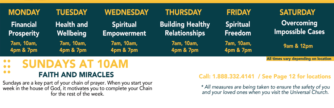 Monday – Financial Prosperity 7 &10 AM, 4 & 7 PM – Tuesday Health and Wellbeing 7 &10 AM, 4 & 7 PM – Wednesday Spiritual Empowerment 7 & 10 AM, 4 & 7 PM. – Thursday Building Healthy Relationships 7 PM. – Friday Spiritual Freedom 7 & 10 AM, 4 & 7 PM. – Saturday Overcoming Impossible Cases 8 AM and 12 PM. – Sundays at 10 AM Faith and Miracles – All times may vary depending on location – Call 1-888-332-4141